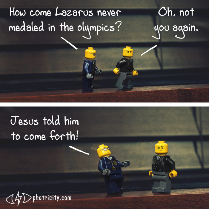 """How come Lazarus never medaled in the olympics?"" ""Jesus told him to come forth!"""